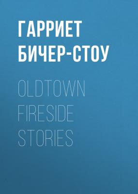 Oldtown Fireside Stories - Гарриет Бичер-Стоу