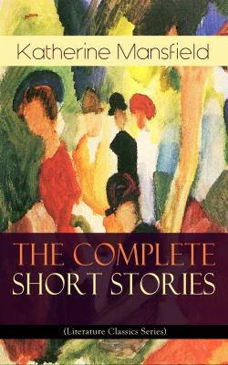 The Complete Short Stories of Katherine Mansfield (Literature Classics Series) - Katherine Mansfield