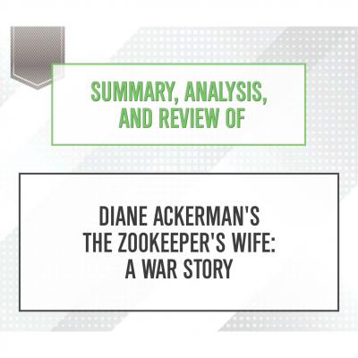 Summary, Analysis, and Review of Diane Ackerman's The Zookeeper's Wife: A War Story (Unabridged) - Start Publishing Notes