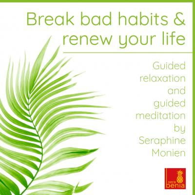 Break Bad Habits and Renew Your Life - Guided Relaxation and Guided Meditation - Seraphine Monien