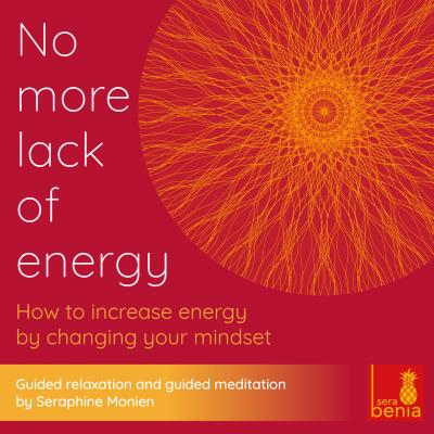 No More Lack of Energy - How to Increase Energy by Changing Your Mindset - Guided Relaxation and Guided Meditation - Seraphine Monien