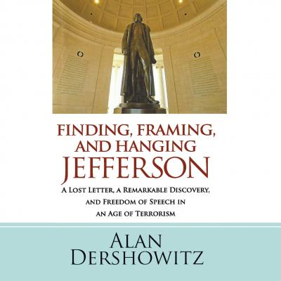 Finding, Framing, and Hanging Jefferson - A Lost Letter, a Remarkable Discovery, and Freedom of Speech in an Age of Terrorism (Unabridged) - Alan  Dershowitz