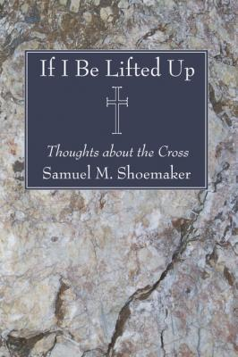 If I Be Lifted Up - Samuel M. Shoemaker Jr.
