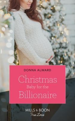 Christmas Baby For The Billionaire - Donna Alward Mills & Boon True Love