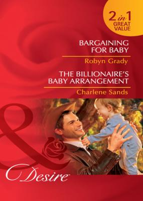 Bargaining for Baby / The Billionaire's Baby Arrangement - Robyn Grady Mills & Boon Desire