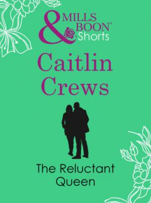 The Reluctant Queen - Caitlin Crews Mills & Boon Short Stories