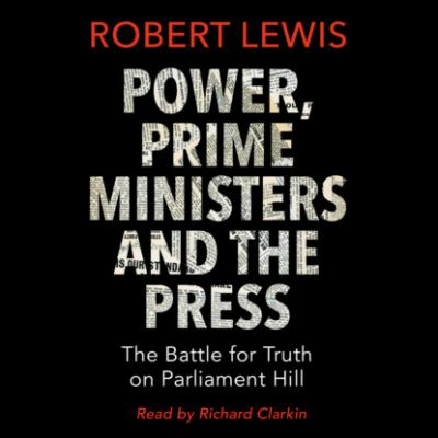 Power, Prime Ministers and the Press - The Battle for Truth on Parliament Hill (Unabridged) - Robert Lewis A.