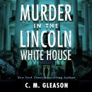 Скачать Murder In the Lincoln White House - Lincoln's White House Mystery 1 (Unabridged) - C. M. Gleason