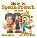 Скачать How to Speak French for Kids | A Children's Learn French Books - Baby Professor