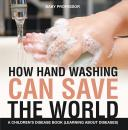 Скачать How Hand Washing Can Save the World | A Children's Disease Book (Learning About Diseases) - Baby Professor