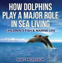Скачать How Dolphins Play a Major Role in Sea Living | Children's Fish & Marine Life - Baby Professor