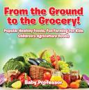 Скачать From the Ground to the Grocery! Popular Healthy Foods, Fun Farming for Kids - Children's Agriculture Books - Baby Professor