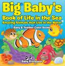 Скачать Big Baby's Book of Life in the Sea: Amazing Animals that Live in the Water - Baby & Toddler Color Books - Baby Professor