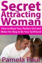 Скачать Secret to Attracting Woman: How to Meet Your Perfect Girl and Make Her Beg to Be Your Girlfriend - Pamela JD Paul