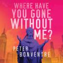 Скачать Where Have You Gone Without Me (Unabridged) - Peter Bonventre